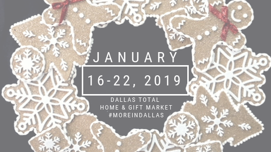 DALLAS TOTAL HOME & GIFT MARKET | JAN 16 – JAN 22, 2019